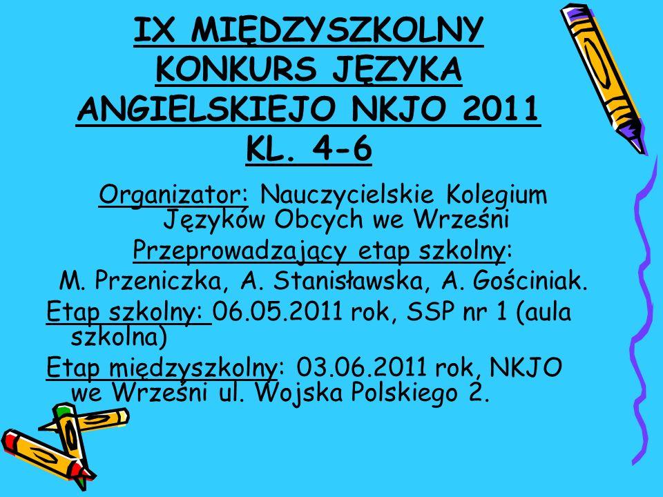 IX MIĘDZYSZKOLNY KONKURS JĘZYKA ANGIELSKIEJO NKJO 2011 KL. 4-6 Organizator: Nauczycielskie Kolegium Języków Obcych we Wrześni Przeprowadzający etap sz