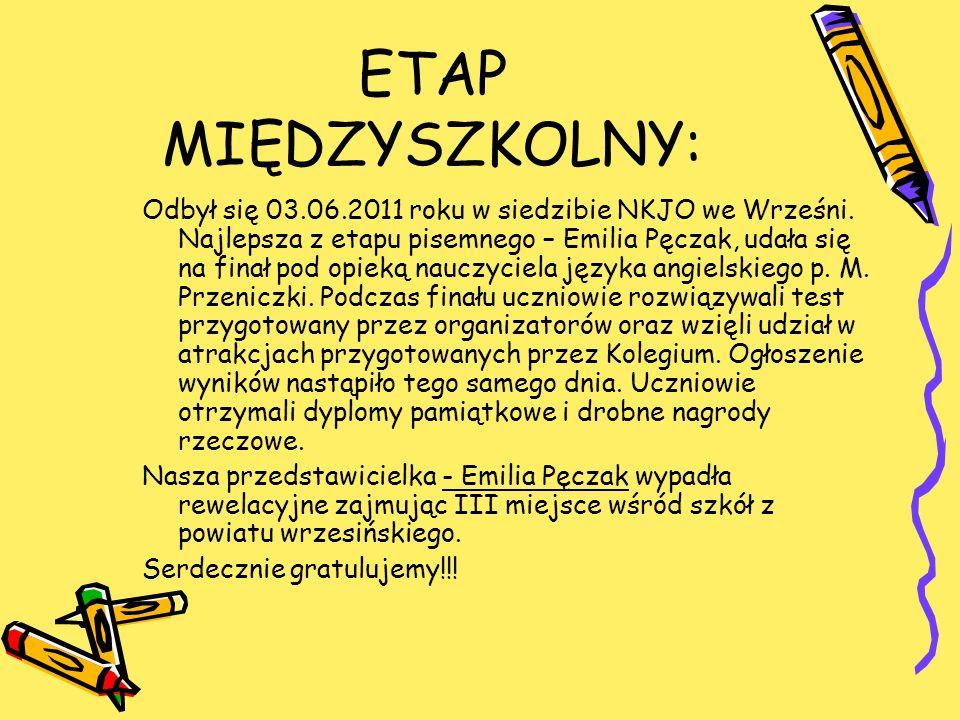 ETAP MIĘDZYSZKOLNY: Odbył się 03.06.2011 roku w siedzibie NKJO we Wrześni. Najlepsza z etapu pisemnego – Emilia Pęczak, udała się na finał pod opieką