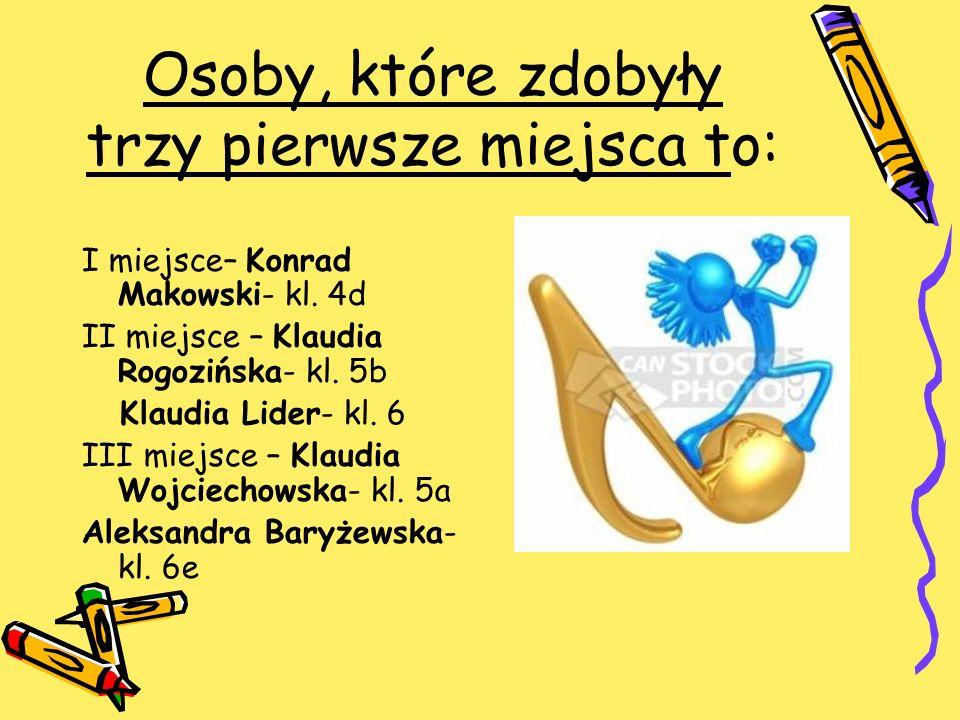 Osoby, które zdobyły trzy pierwsze miejsca to: I miejsce– Konrad Makowski- kl. 4d II miejsce – Klaudia Rogozińska- kl. 5b Klaudia Lider- kl. 6 III mie