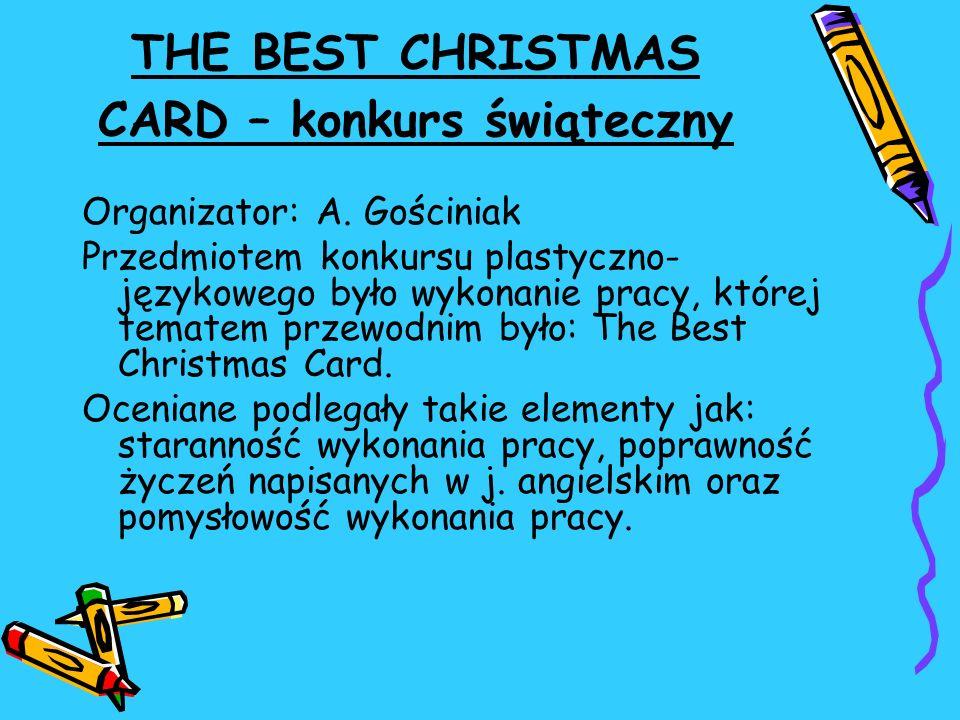 THE BEST CHRISTMAS CARD – konkurs świąteczny Organizator: A. Gościniak Przedmiotem konkursu plastyczno- językowego było wykonanie pracy, której temate