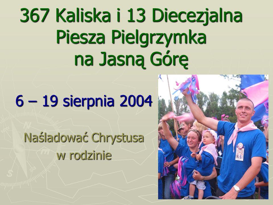 367 Kaliska i 13 Diecezjalna Piesza Pielgrzymka na Jasną Górę 6 – 19 sierpnia 2004 Naśladować Chrystusa w rodzinie