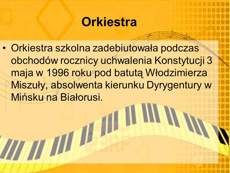 Orkiestra Orkiestra szkolna zadebiutowała podczas obchodów rocznicy uchwalenia Konstytucji 3 maja w 1996 roku pod batutą Włodzimierza Miszuły, absolwenta kierunku Dyrygentury w Mińsku na Białorusi.