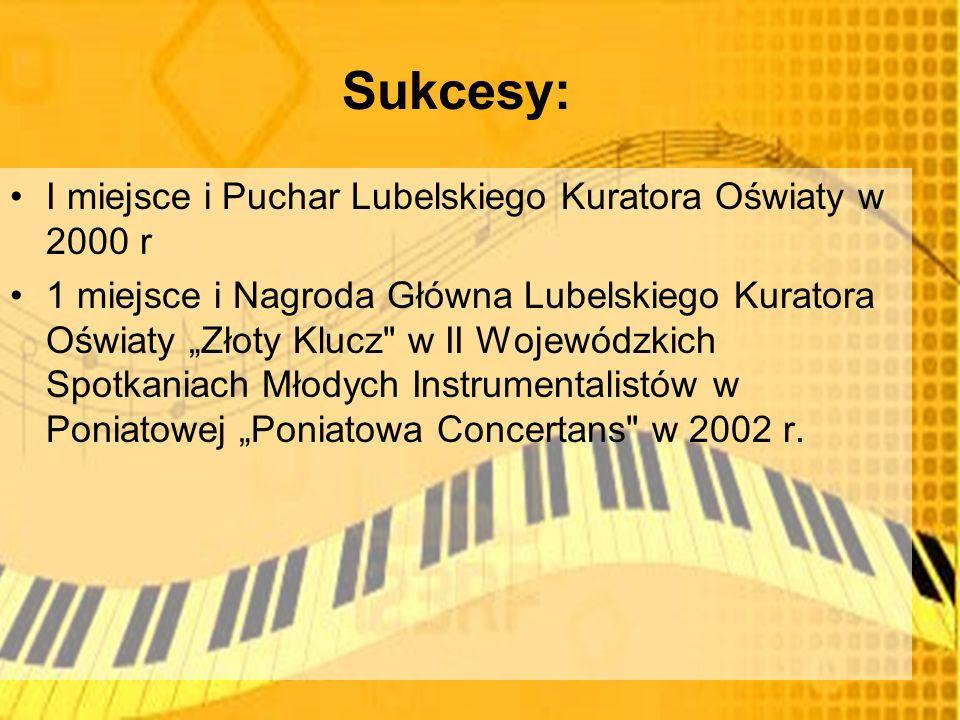 Sukcesy: I miejsce i Puchar Lubelskiego Kuratora Oświaty w 2000 r 1 miejsce i Nagroda Główna Lubelskiego Kuratora Oświaty Złoty Klucz w II Wojewódzkich Spotkaniach Młodych Instrumentalistów w Poniatowej Poniatowa Concertans w 2002 r.