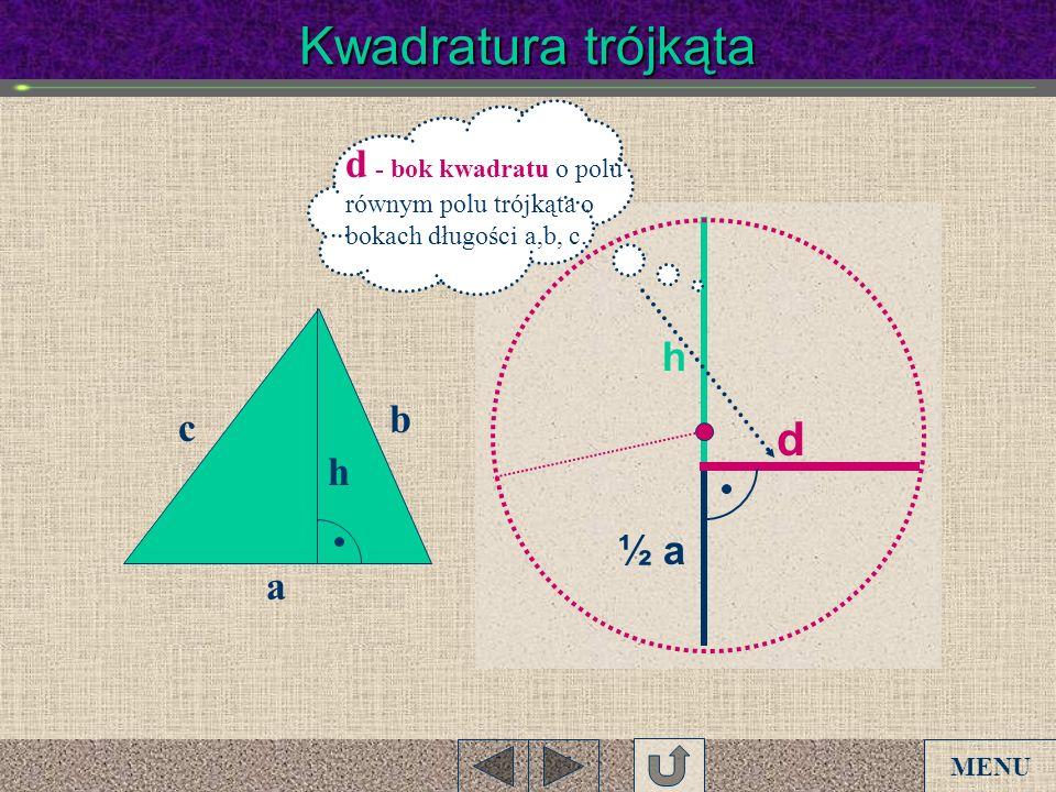 Kwadratura trójkąta a b c h h ½ a d d - bok kwadratu o polu równym polu trójkąta o bokach długości a,b, c. MENU