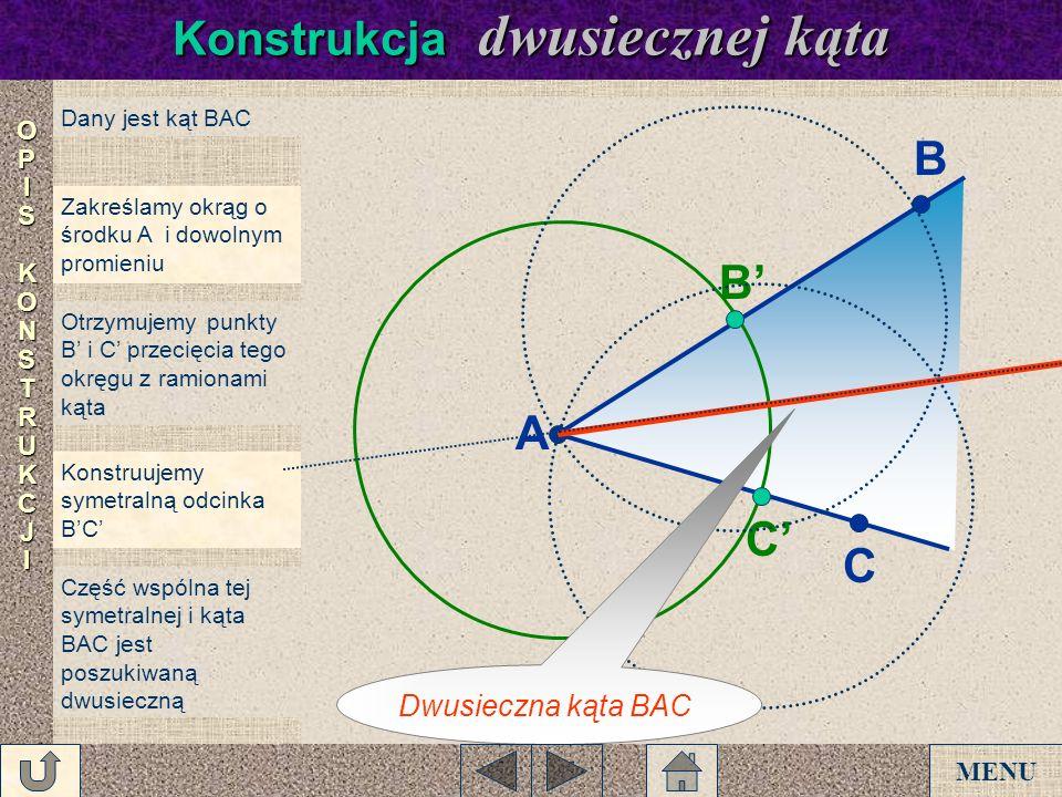 Dany jest kąt BAC Zakreślamy okrąg o środku A i dowolnym promieniu Otrzymujemy punkty B i C przecięcia tego okręgu z ramionami kąta Konstruujemy symet