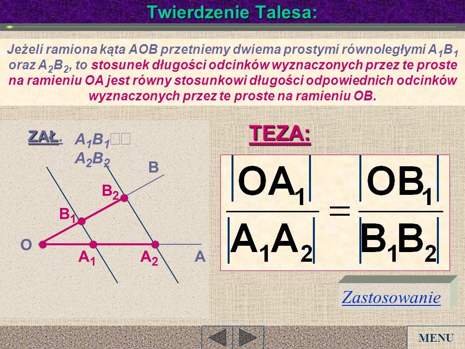 Twierdzenie Talesa: A B O A1A1 A2A2 B1B1 B2B2 ZAŁ ZAŁ. A 1 B 1 A 2 B 2 TEZA: Zastosowanie Jeżeli ramiona kąta AOB przetniemy dwiema prostymi równoległ