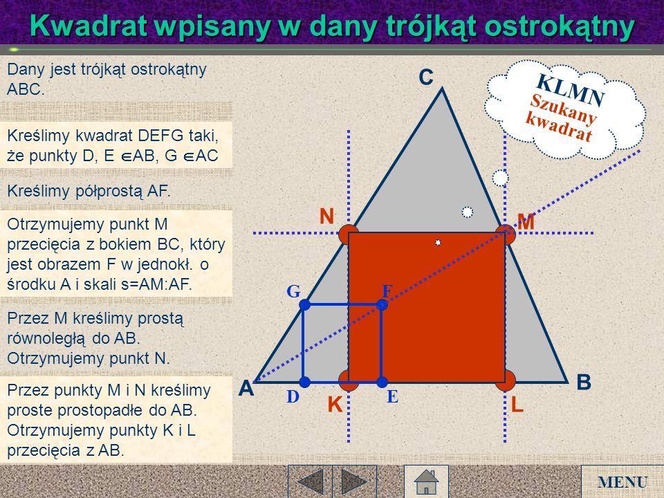 Dany jest trójkąt ostrokątny ABC. Kreślimy kwadrat DEFG taki, że punkty D, E AB, G AC Otrzymujemy punkt M przecięcia z bokiem BC, który jest obrazem F