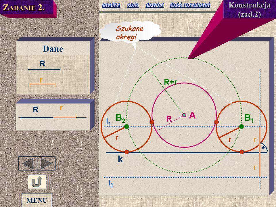 analizaanaliza opis dowód ilość rozwiązańopisdowódilość rozwiązań Z ADANIE 2. Dane r R r Konstrukcja (zad.2) k A R r r r r l1l1 l2l2 R+r Szukane okręg