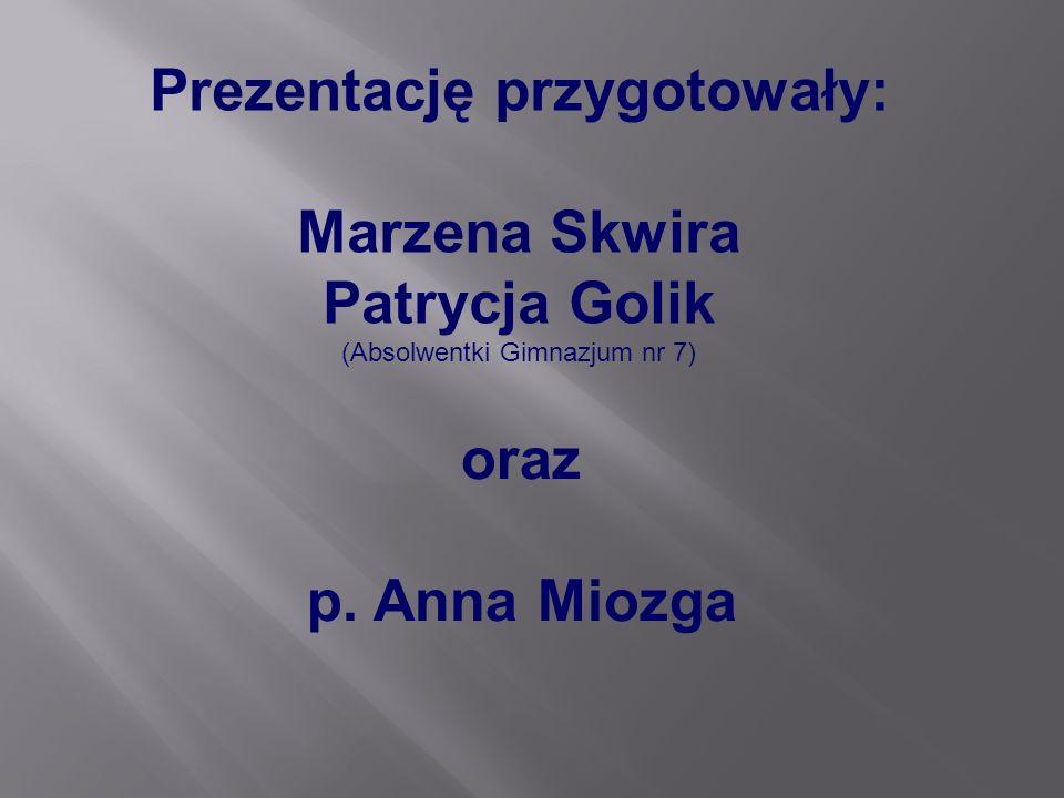 Prezentację przygotowały: Marzena Skwira Patrycja Golik (Absolwentki Gimnazjum nr 7) oraz p. Anna Miozga