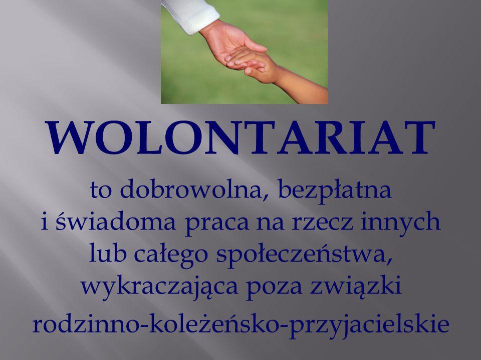 WOLONTARIAT to dobrowolna, bezpłatna i świadoma praca na rzecz innych lub całego społeczeństwa, wykraczająca poza związki rodzinno-koleżeńsko-przyjaci