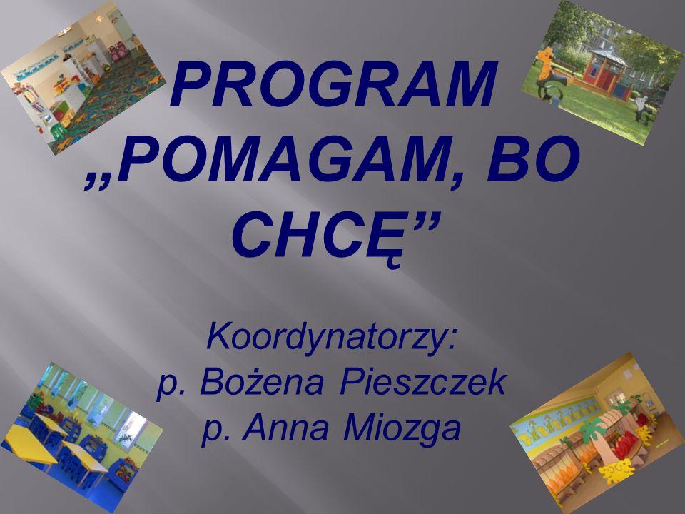 PROGRAM POMAGAM, BO CHCĘ Koordynatorzy: p. Bożena Pieszczek p. Anna Miozga
