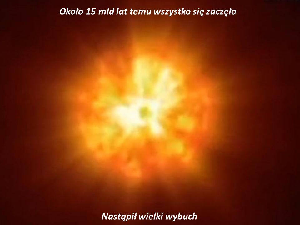 Około 15 mld lat temu wszystko się zaczęło Nastąpił wielki wybuch