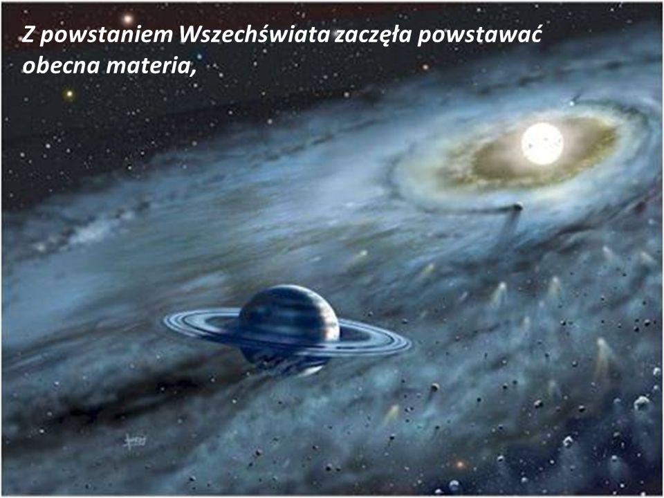 Z powstaniem Wszechświata zaczęła powstawać obecna materia,