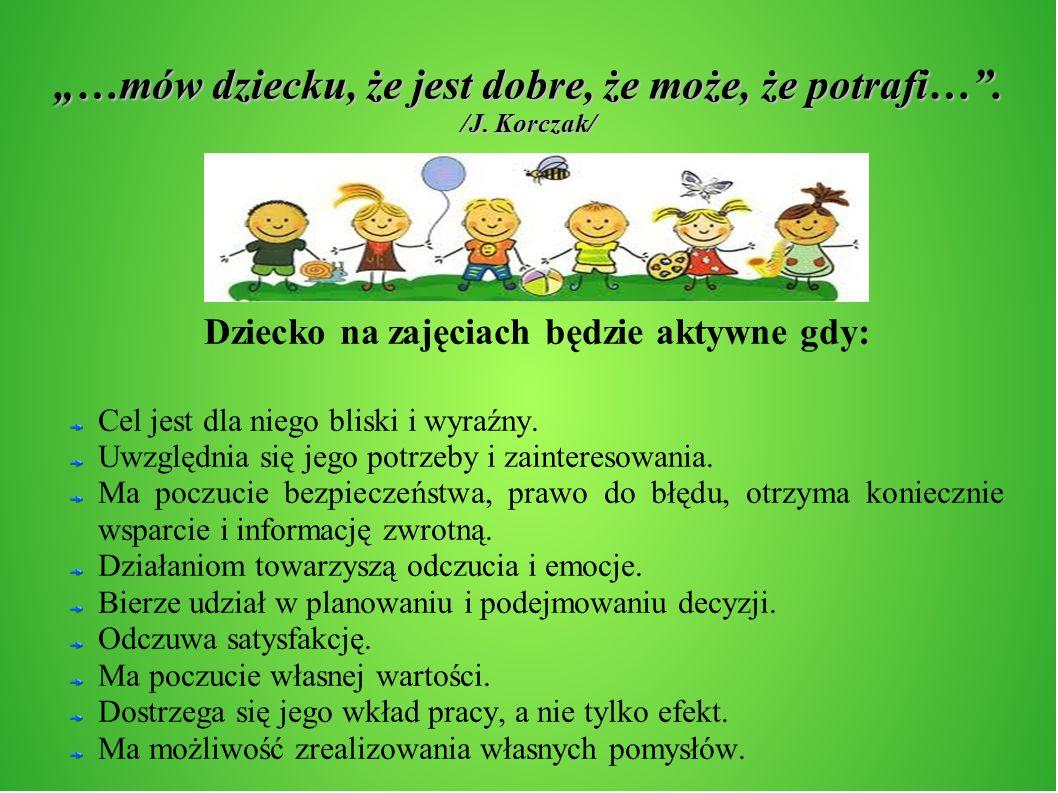 …mów dziecku, że jest dobre, że może, że potrafi…. /J. Korczak/ Dziecko na zajęciach będzie aktywne gdy: Cel jest dla niego bliski i wyraźny. Uwzględn