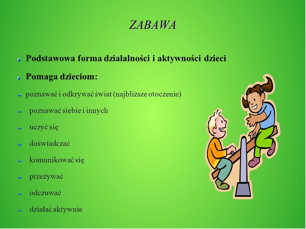 ZABAWA Podstawowa forma działalności i aktywności dzieci Pomaga dzieciom: poznawać i odkrywać świat (najbliższe otoczenie) poznawać siebie i innych uc