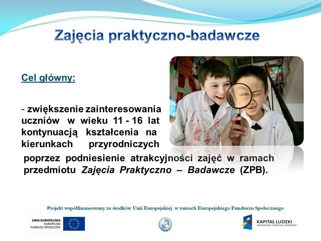 Cel główny: - zwiększenie zainteresowania uczniów w wieku 11 - 16 lat kontynuacją kształcenia na kierunkach przyrodniczych poprzez podniesienie atrakcyjności zajęć w ramach przedmiotu Zajęcia Praktyczno – Badawcze (ZPB).
