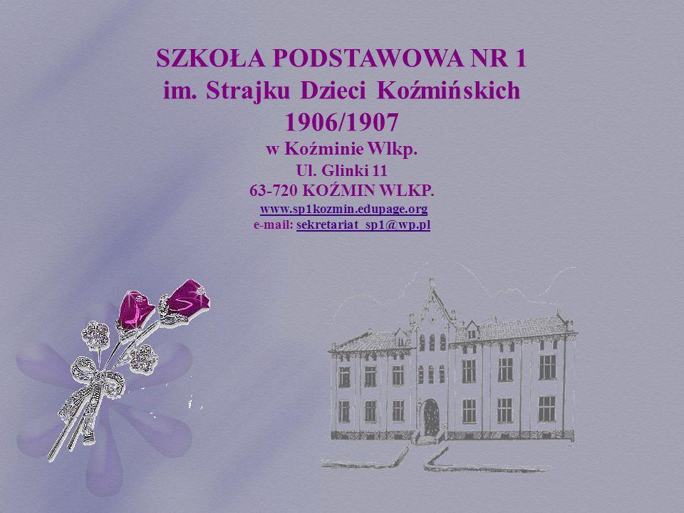 SZKOŁA PODSTAWOWA NR 1 im. Strajku Dzieci Koźmińskich 1906/1907 w Koźminie Wlkp. Ul. Glinki 11 63-720 KOŹMIN WLKP. www.sp1kozmin.edupage.org e-mail: s