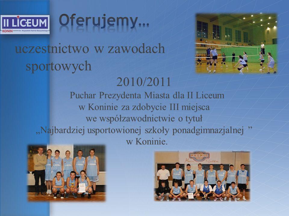 uczestnictwo w zawodach sportowych 2010/2011 Puchar Prezydenta Miasta dla II Liceum w Koninie za zdobycie III miejsca we współzawodnictwie o tytuł Naj