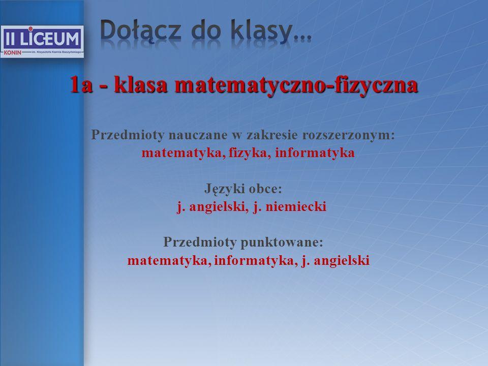 1a - klasa matematyczno-fizyczna Przedmioty nauczane w zakresie rozszerzonym: matematyka, fizyka, informatyka Języki obce: j. angielski, j. niemiecki