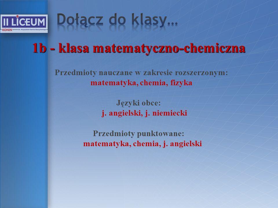 1b - klasa matematyczno-chemiczna Przedmioty nauczane w zakresie rozszerzonym: matematyka, chemia, fizyka Języki obce: j. angielski, j. niemiecki Prze