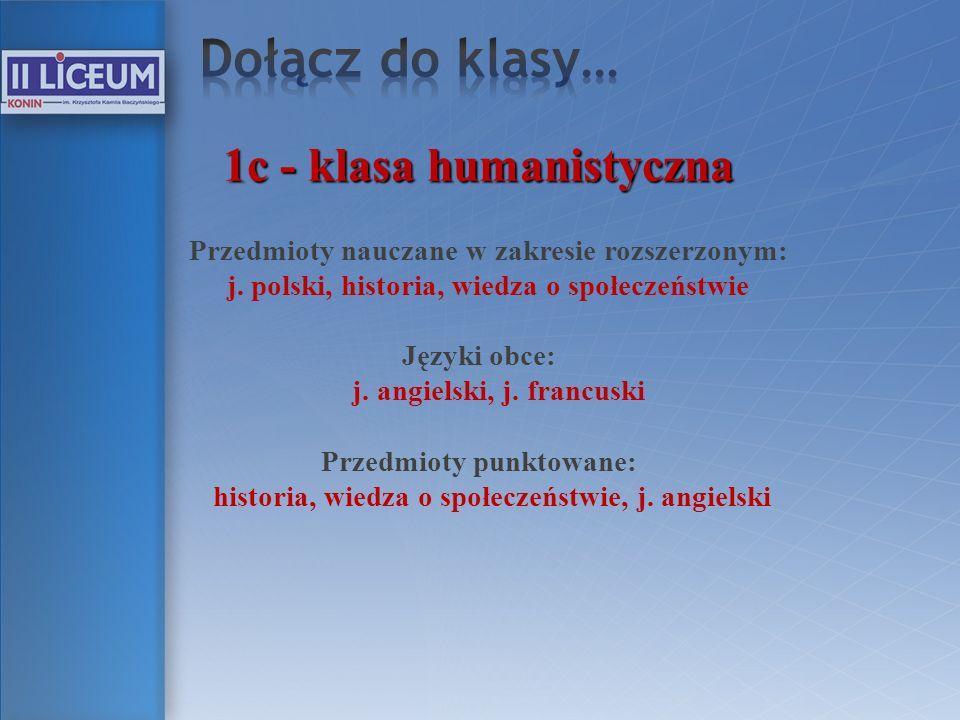 1c - klasa humanistyczna Przedmioty nauczane w zakresie rozszerzonym: j. polski, historia, wiedza o społeczeństwie Języki obce: j. angielski, j. franc