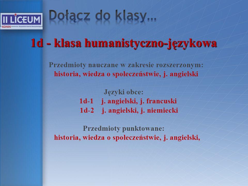 1d - klasa humanistyczno-językowa Przedmioty nauczane w zakresie rozszerzonym: historia, wiedza o społeczeństwie, j. angielski Języki obce: 1d-1 j. an
