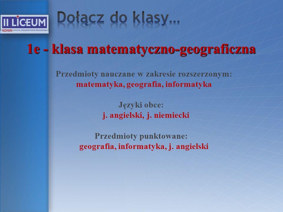 1e - klasa matematyczno-geograficzna Przedmioty nauczane w zakresie rozszerzonym: matematyka, geografia, informatyka Języki obce: j. angielski, j. nie