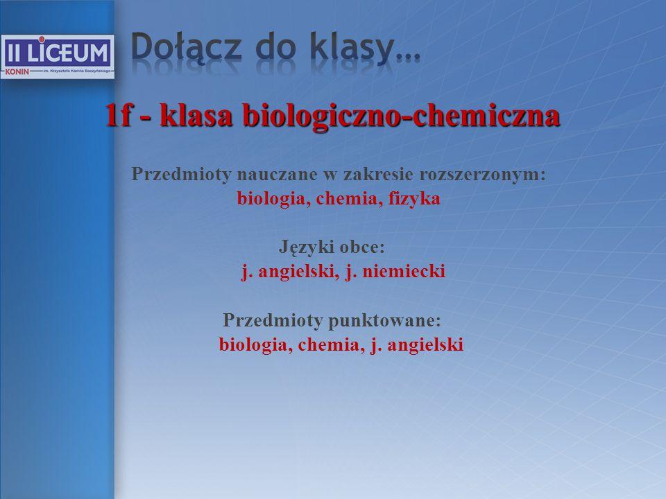 1f - klasa biologiczno-chemiczna Przedmioty nauczane w zakresie rozszerzonym: biologia, chemia, fizyka Języki obce: j. angielski, j. niemiecki Przedmi