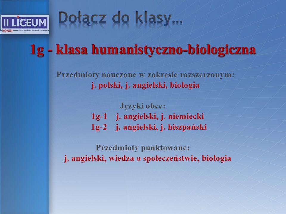 1g - klasa humanistyczno-biologiczna Przedmioty nauczane w zakresie rozszerzonym: j. polski, j. angielski, biologia Języki obce: 1g-1 j. angielski, j.