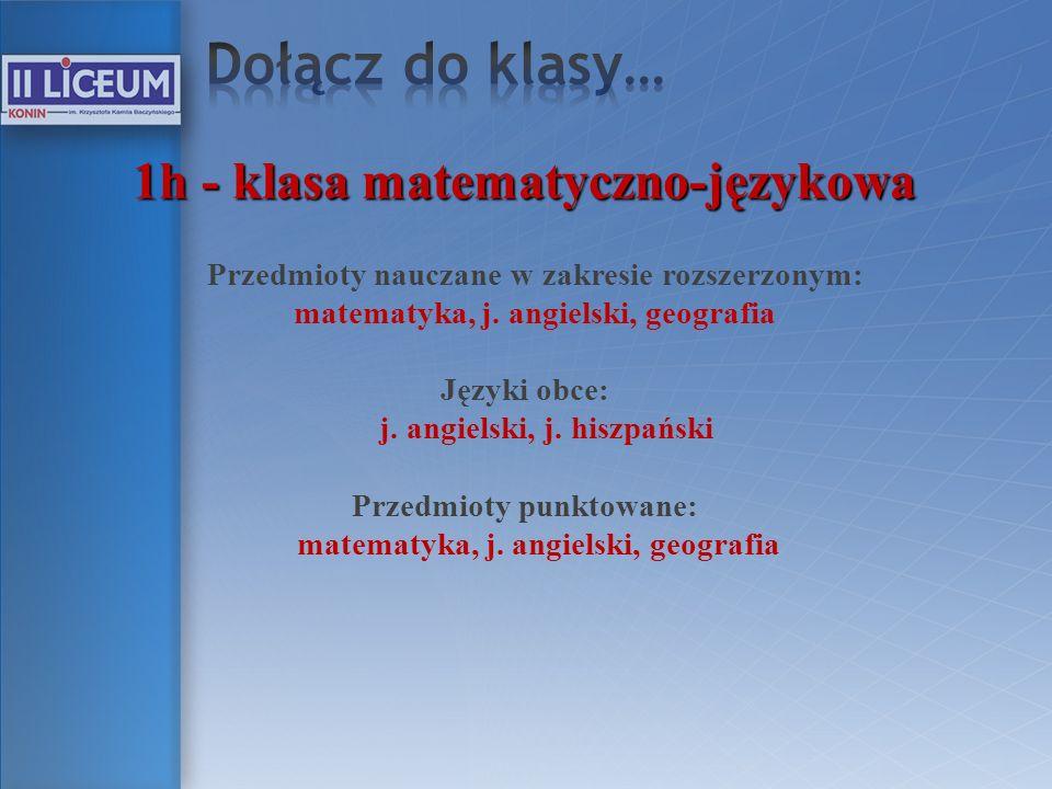 1h - klasa matematyczno-językowa Przedmioty nauczane w zakresie rozszerzonym: matematyka, j. angielski, geografia Języki obce: j. angielski, j. hiszpa