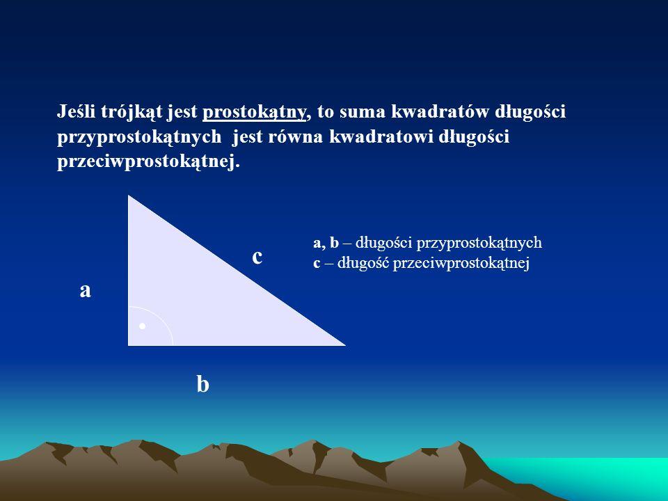 Jeśli trójkąt jest prostokątny, to suma kwadratów długości przyprostokątnych jest równa kwadratowi długości przeciwprostokątnej. c a, b – długości prz