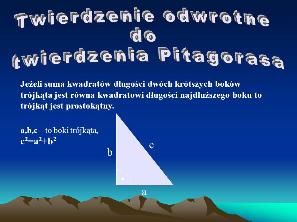 Jeżeli suma kwadratów długości dwóch krótszych boków trójkąta jest równa kwadratowi długości najdłuższego boku to trójkąt jest prostokątny. a,b,c – to