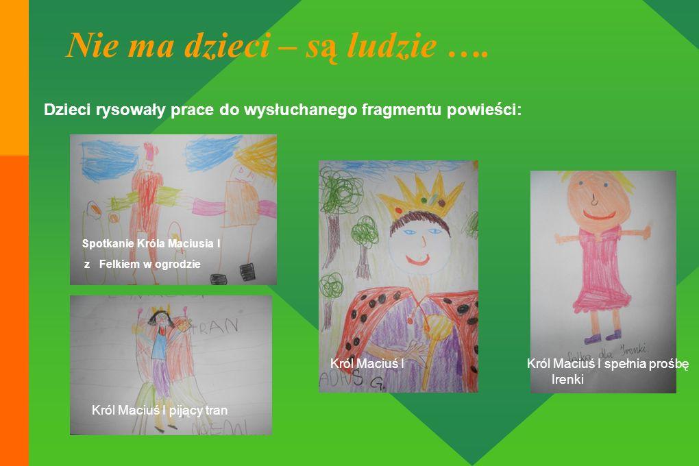 Nie ma dzieci – są ludzie …. Dzieci rysowały prace do wysłuchanego fragmentu powieści: Król Maciuś I pijący tran Król Maciuś IKról Maciuś I spełnia pr