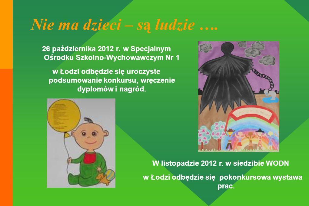 Nie ma dzieci – są ludzie …. 26 października 2012 r. w Specjalnym Ośrodku Szkolno-Wychowawczym Nr 1 w Łodzi odbędzie się uroczyste podsumowanie konkur