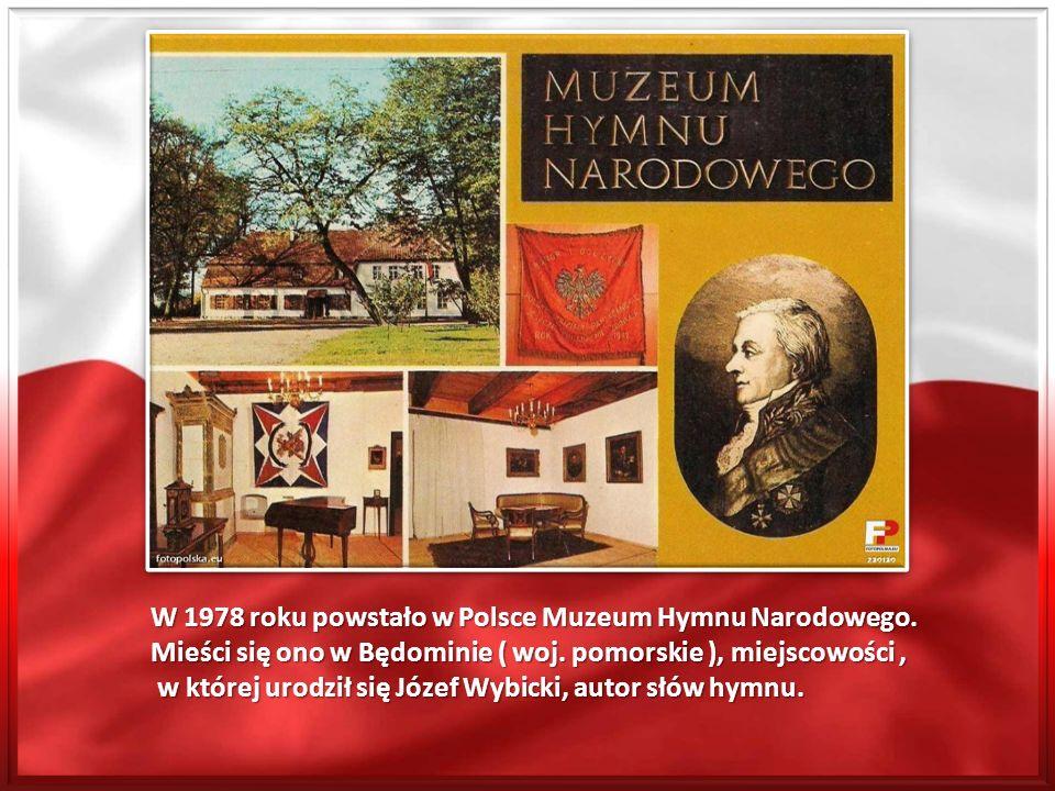 W 1978 roku powstało w Polsce Muzeum Hymnu Narodowego. Mieści się ono w Będominie ( woj. pomorskie ), miejscowości, w której urodził się Józef Wybicki