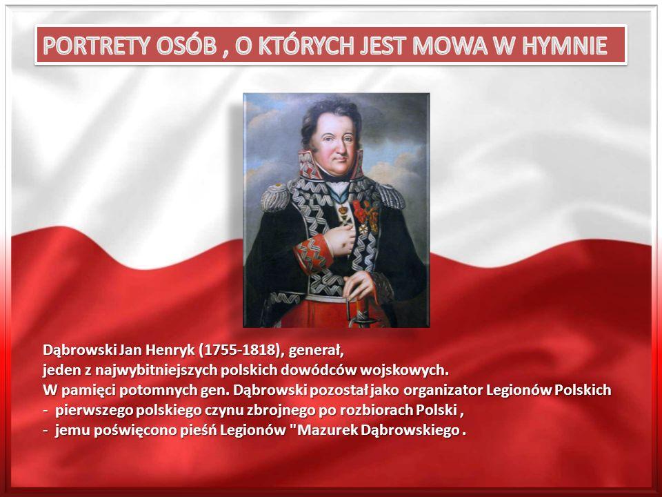 Dąbrowski Jan Henryk (1755-1818), generał, jeden z najwybitniejszych polskich dowódców wojskowych. W pamięci potomnych gen. Dąbrowski pozostał jako or