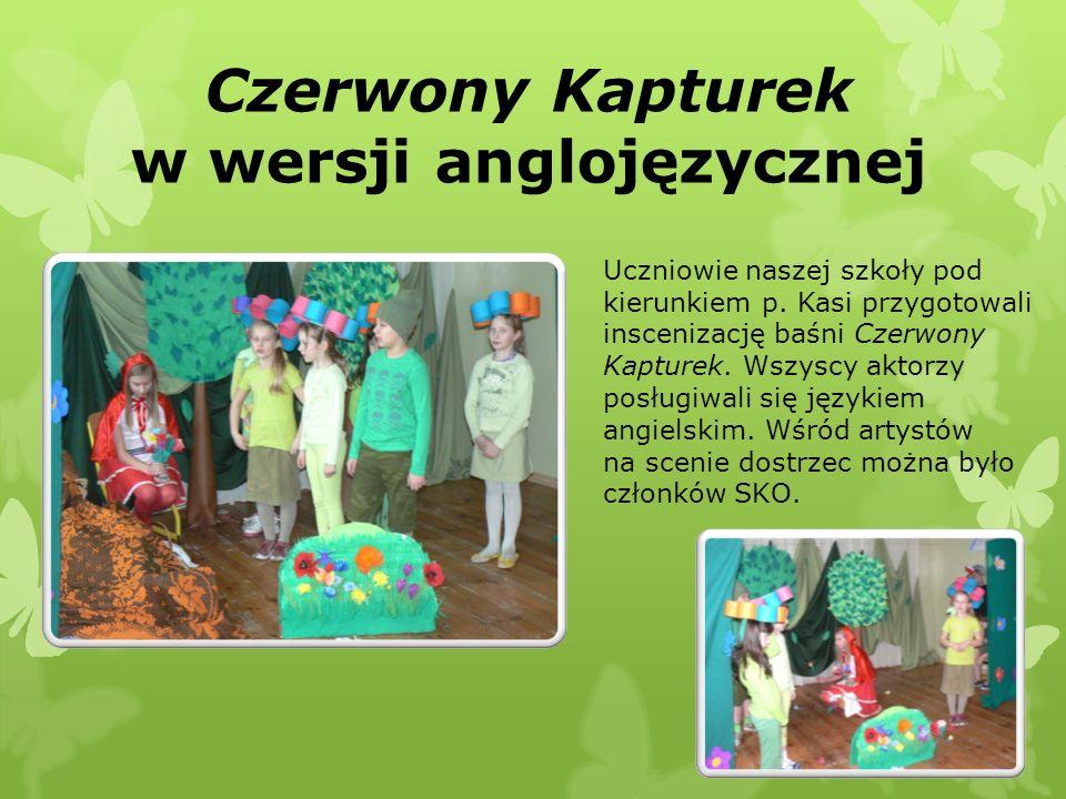 Czerwony Kapturek w wersji anglojęzycznej Uczniowie naszej szkoły pod kierunkiem p. Kasi przygotowali inscenizację baśni Czerwony Kapturek. Wszyscy ak