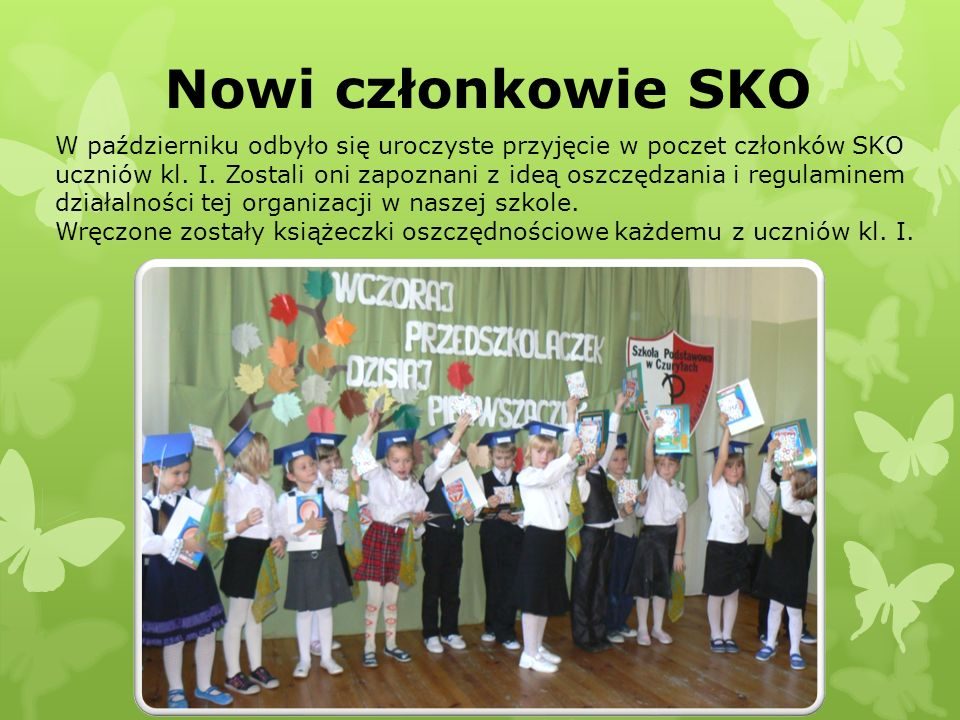 Nowi członkowie SKO W październiku odbyło się uroczyste przyjęcie w poczet członków SKO uczniów kl. I. Zostali oni zapoznani z ideą oszczędzania i reg