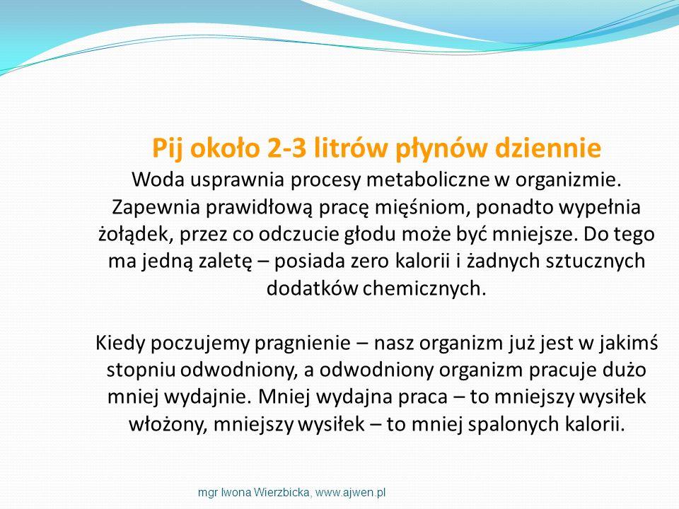 Pij około 2-3 litrów płynów dziennie Woda usprawnia procesy metaboliczne w organizmie. Zapewnia prawidłową pracę mięśniom, ponadto wypełnia żołądek, p