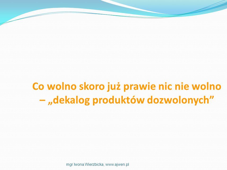 Co wolno skoro już prawie nic nie wolno – dekalog produktów dozwolonych mgr Iwona Wierzbicka, www.ajwen.pl