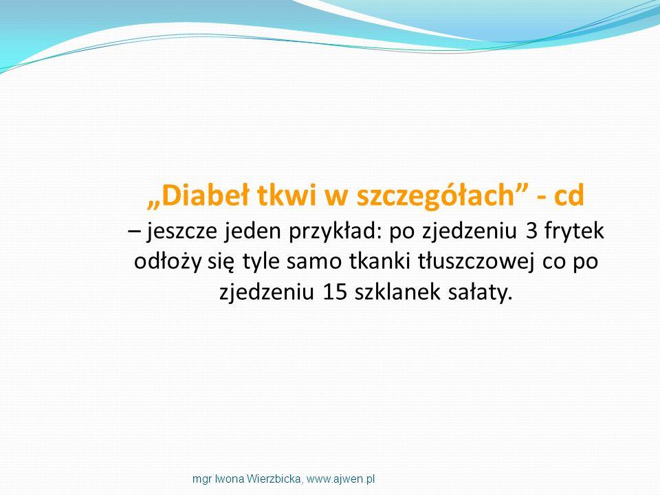 Diabeł tkwi w szczegółach - cd – jeszcze jeden przykład: po zjedzeniu 3 frytek odłoży się tyle samo tkanki tłuszczowej co po zjedzeniu 15 szklanek sał