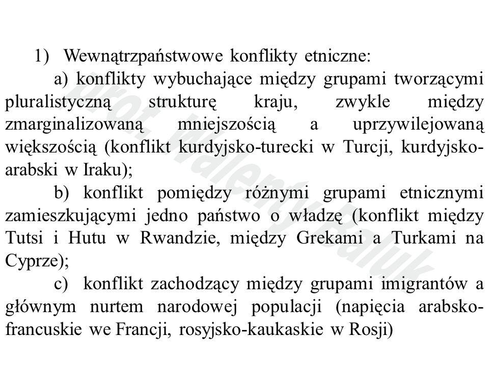 1) Wewnątrzpaństwowe konflikty etniczne: a) konflikty wybuchające między grupami tworzącymi pluralistyczną strukturę kraju, zwykle między zmarginalizowaną mniejszością a uprzywilejowaną większością (konflikt kurdyjsko-turecki w Turcji, kurdyjsko- arabski w Iraku); b) konflikt pomiędzy różnymi grupami etnicznymi zamieszkującymi jedno państwo o władzę (konflikt między Tutsi i Hutu w Rwandzie, między Grekami a Turkami na Cyprze); c) konflikt zachodzący między grupami imigrantów a głównym nurtem narodowej populacji (napięcia arabsko- francuskie we Francji, rosyjsko-kaukaskie w Rosji)