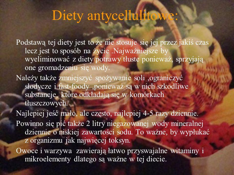 Diety antycellulitowe: Podstawą tej diety jest to że nie stosuje się jej przez jakiś czas lecz jest to sposób na życie.Najważniejsze by wyeliminować z