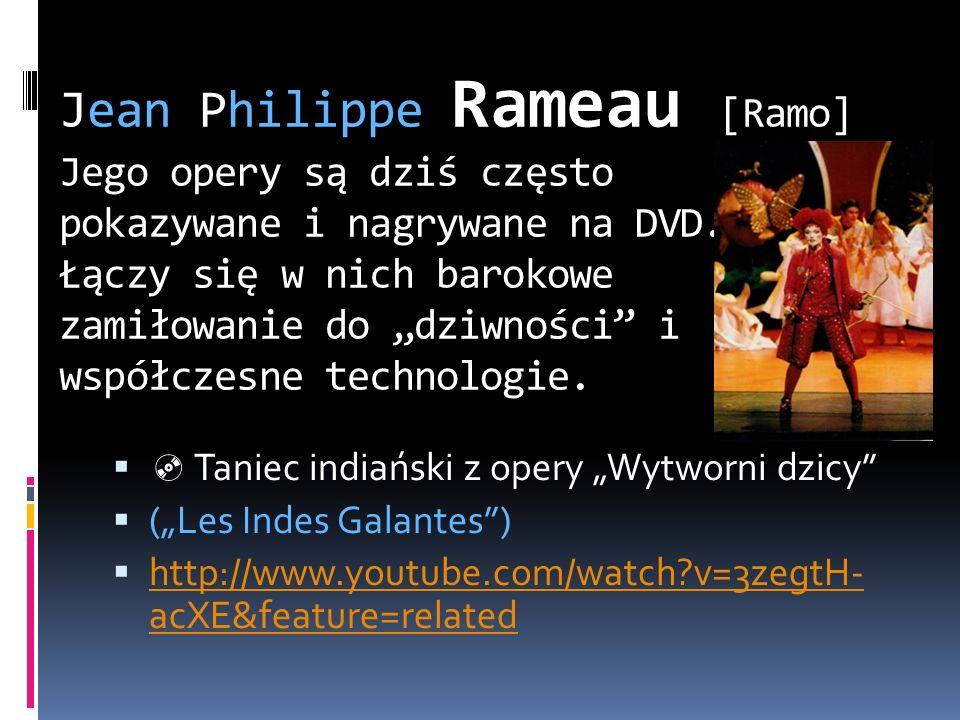Jean Philippe Rameau [Ramo] Jego opery są dziś często pokazywane i nagrywane na DVD. Łączy się w nich barokowe zamiłowanie do dziwności i współczesne