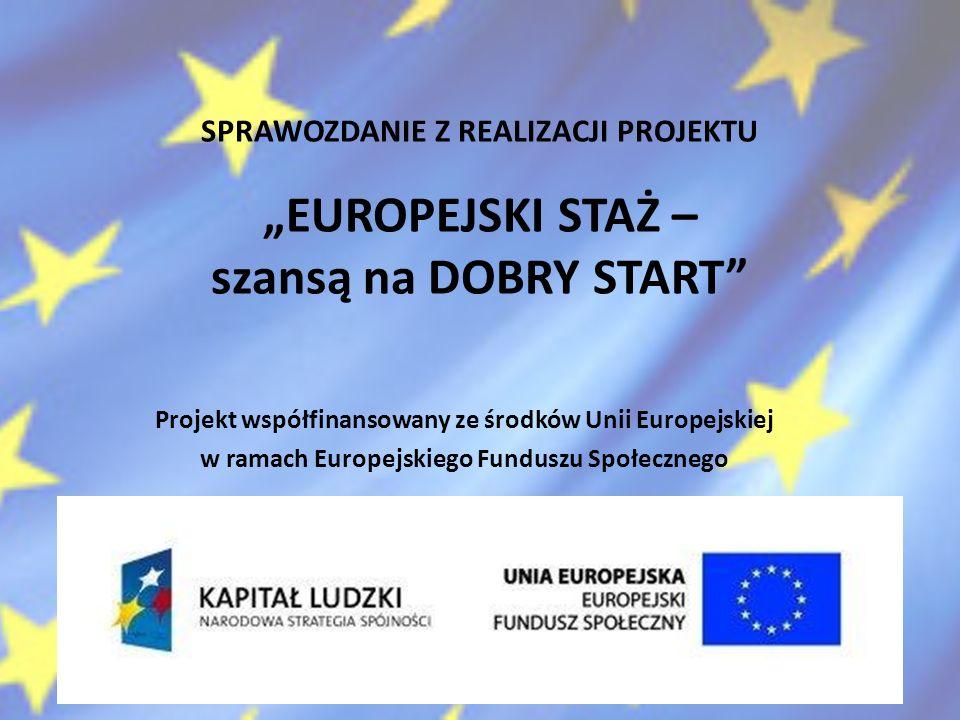 SPRAWOZDANIE Z REALIZACJI PROJEKTU EUROPEJSKI STAŻ – szansą na DOBRY START Projekt współfinansowany ze środków Unii Europejskiej w ramach Europejskiego Funduszu Społecznego