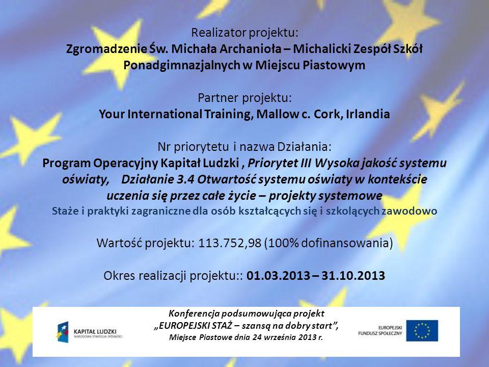 Cel główny projektu wzrost jakości kształcenia zawodowego w MZSP w Miejscu Piastowym oraz konkurencyjności i zdolności uczniów do przyszłego zatrudnienia poprzez organizację 4 tygodniowych staży zawodowych w Irlandii Konferencja podsumowująca projekt EUROPEJSKI STAŻ – szansą na dobry start, Miejsce Piastowe dnia 24 września 2013 r.