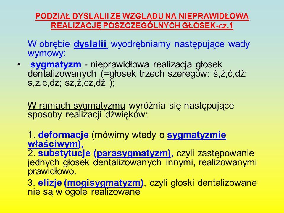 PODZIAŁ DYSLALII ZE WZGLĄDU NA NIEPRAWIDŁOWĄ REALIZACJĘ POSZCZEGÓLNYCH GŁOSEK-cz.2 Sygmatyzm właściwy (=sigmatismus,=seplenienie) czyli deformacje są wynikiem zmiany miejsca artykulacji głosek, co powoduje zniekształcenie ich brzmienia.