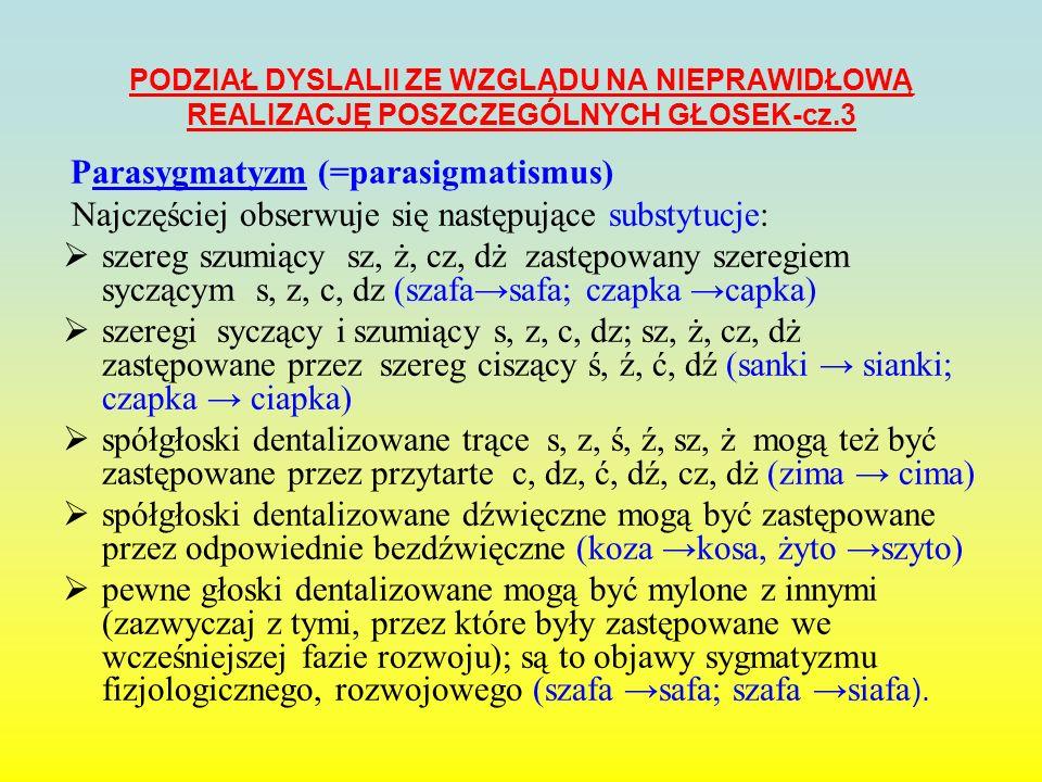 PODZIAŁ DYSLALII ZE WZGLĄDU NA NIEPRAWIDŁOWĄ REALIZACJĘ POSZCZEGÓLNYCH GŁOSEK-cz.4 rotacyzm - deformacja (=nieprawidłowa realizacja) głoski r ; najczęściej spotykamy rotacyzm języczkowy (=uvularny)- wibruje języczek (uvula) pararotacyzm –substytucja (=zastępowanie głoski inną głoską) głoski r (rak lak) kappacyzm - deformacja głoski k ; parakappacyzm- zastępowanie głoski k inną głoską (kot tot); gammacyzm - deformacja głoski g; paragammacyzm- zastępowanie głoski g inną głoską (guma duma); lambdacyzm - deformacja głoski l; paralambdacyzm- zastępowanie głoski l inną głoską (lampa jampa); betacyzm - deformacja głoski b ; parabetacyzm- zastępowanie głoski b inną głoską (bałwan wałwan); mowa bezdźwięczna - realizacja głosek dźwięcznych bezdźwięcznie, bez drgań wiązadeł głosowych, np.