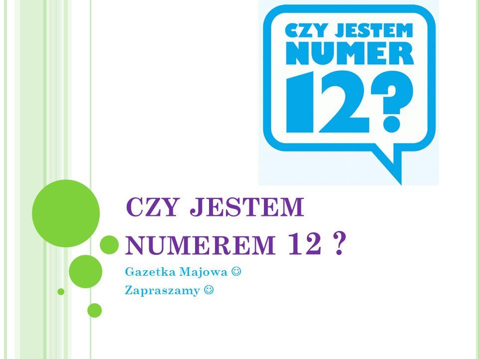 CZY JESTEM NUMEREM 12 ? Gazetka Majowa Zapraszamy