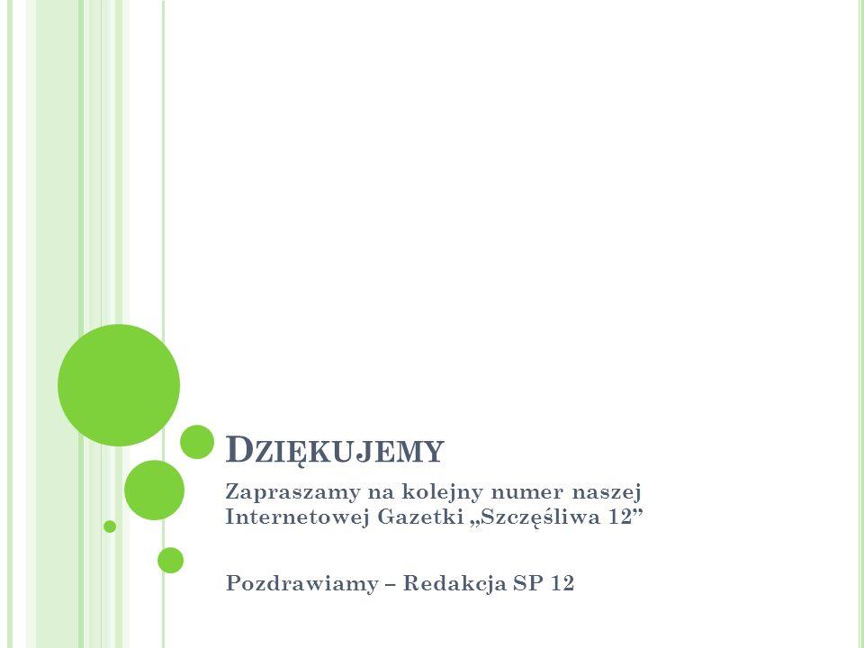 D ZIĘKUJEMY Zapraszamy na kolejny numer naszej Internetowej Gazetki Szczęśliwa 12 Pozdrawiamy – Redakcja SP 12